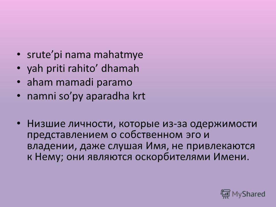 srutepi nama mahatmye yah priti rahito dhamah aham mamadi paramo namni sopy aparadha krt Низшие личности, которые из-за одержимости представлением о собственном эго и владении, даже слушая Имя, не привлекаются к Нему; они являются оскорбителями Имени