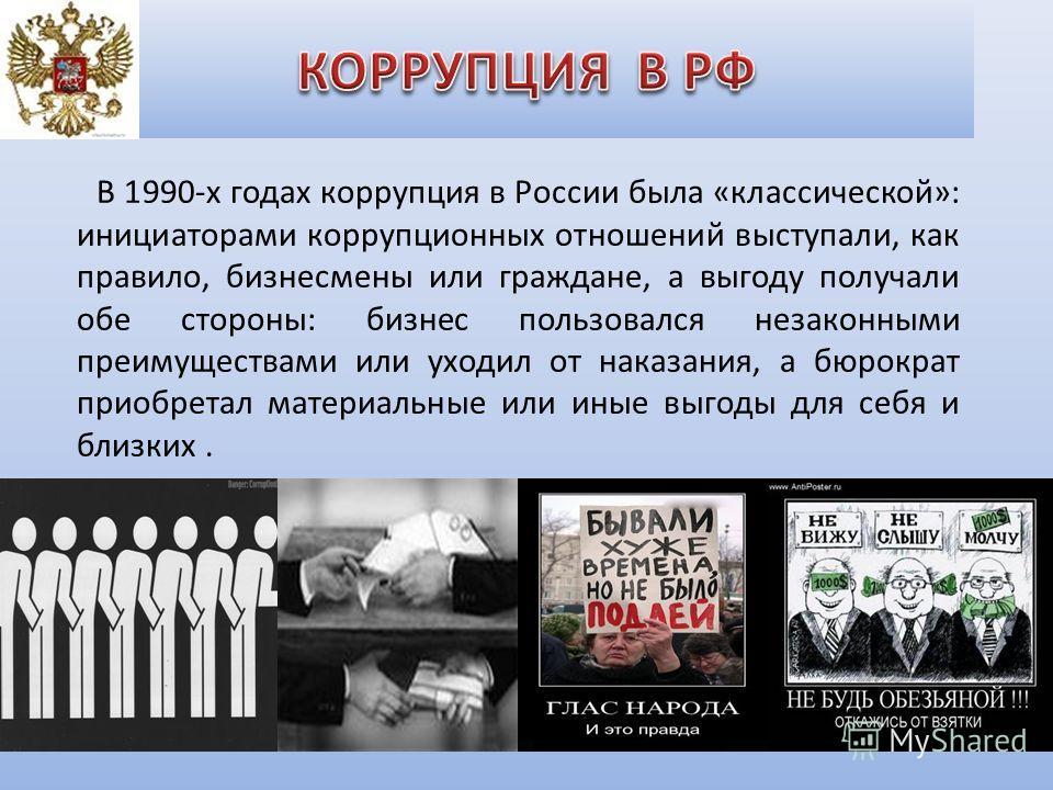 В 1990-х годах коррупция в России была «классической»: инициаторами коррупционных отношений выступали, как правило, бизнесмены или граждане, а выгоду получали обе стороны: бизнес пользовался незаконными преимуществами или уходил от наказания, а бюрок
