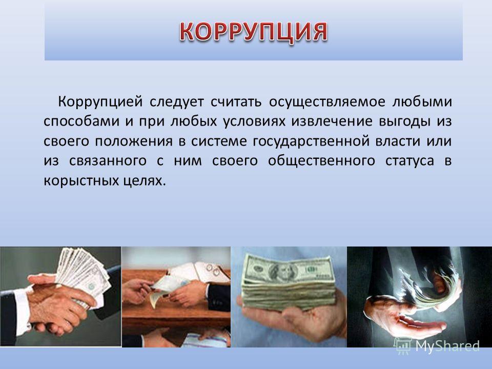 Коррупцией следует считать осуществляемое любыми способами и при любых условиях извлечение выгоды из своего положения в системе государственной власти или из связанного с ним своего общественного статуса в корыстных целях.