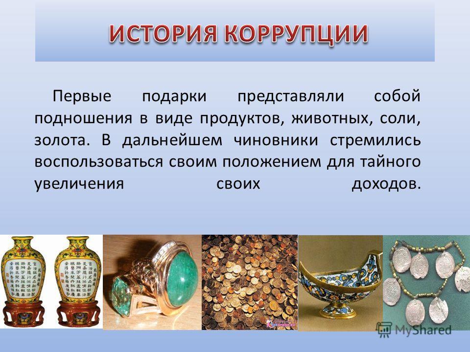 Первые подарки представляли собой подношения в виде продуктов, животных, соли, золота. В дальнейшем чиновники стремились воспользоваться своим положением для тайного увеличения своих доходов.