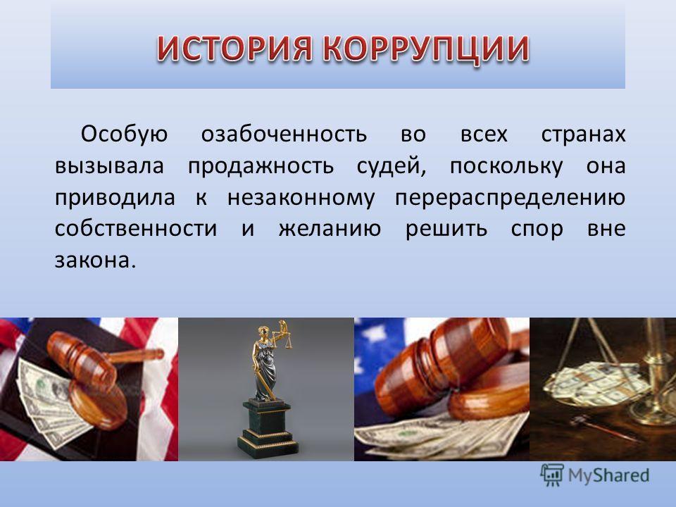Особую озабоченность во всех странах вызывала продажность судей, поскольку она приводила к незаконному перераспределению собственности и желанию решить спор вне закона.