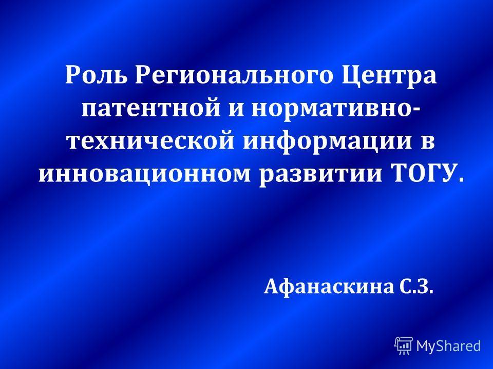 Роль Регионального Центра патентной и нормативно- технической информации в инновационном развитии ТОГУ. Афанаскина С.З.