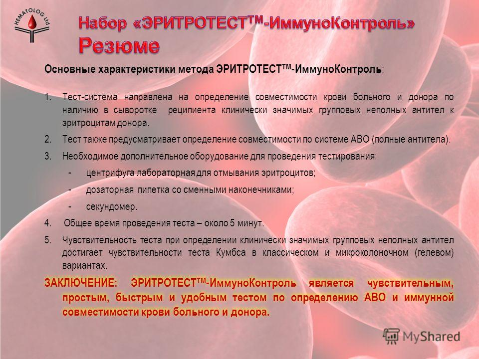 Основные характеристики метода ЭРИТРОТЕСТ ТМ -ИммуноКонтроль : 1.Тест-система направлена на определение совместимости крови больного и донора по наличию в сыворотке реципиента клинически значимых групповых неполных антител к эритроцитам донора. 2.Тес