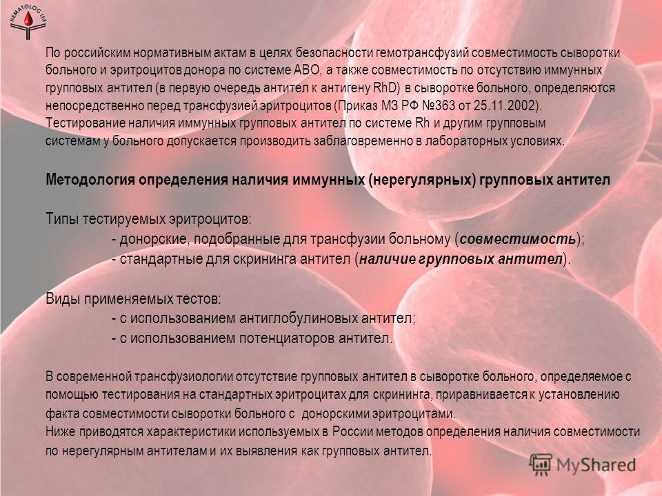 По российским нормативным актам в целях безопасности гемотрансфузий совместимость сыворотки больного и эритроцитов донора по системе АВО, а также совместимость по отсутствию иммунных групповых антител (в первую очередь антител к антигену RhD) в сывор