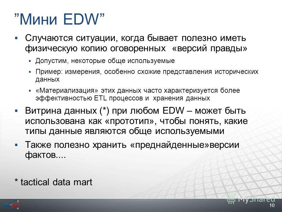 10 Мини EDW Случаются ситуации, когда бывает полезно иметь физическую копию оговоренных «версий правды» Допустим, некоторые обще используемые Пример: измерения, особенно схожие представления исторических данных «Материализация» этих данных часто хара