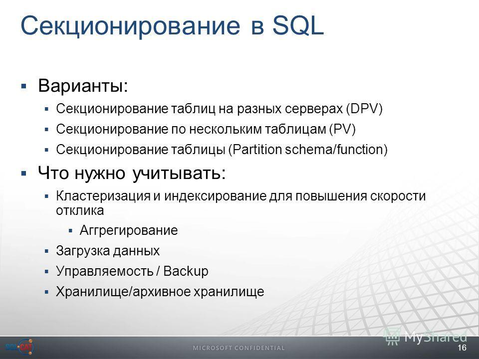 16 Секционирование в SQL Варианты: Секционирование таблиц на разных серверах (DPV) Секционирование по нескольким таблицам (PV) Секционирование таблицы (Partition schema/function) Что нужно учитывать: Кластеризация и индексирование для повышения скоро