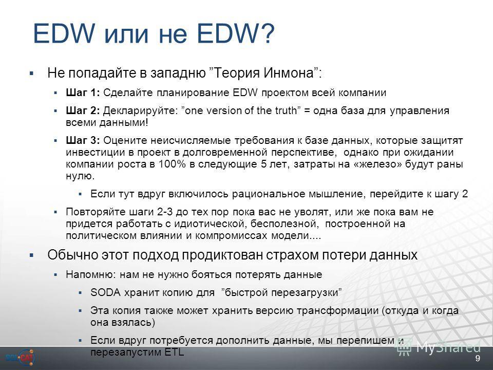 9 EDW или не EDW? Не попадайте в западню Теория Инмона: Шаг 1: Сделайте планирование EDW проектом всей компании Шаг 2: Декларируйте: one version of the truth = одна база для управления всеми данными! Шаг 3: Оцените неисчисляемые требования к базе дан