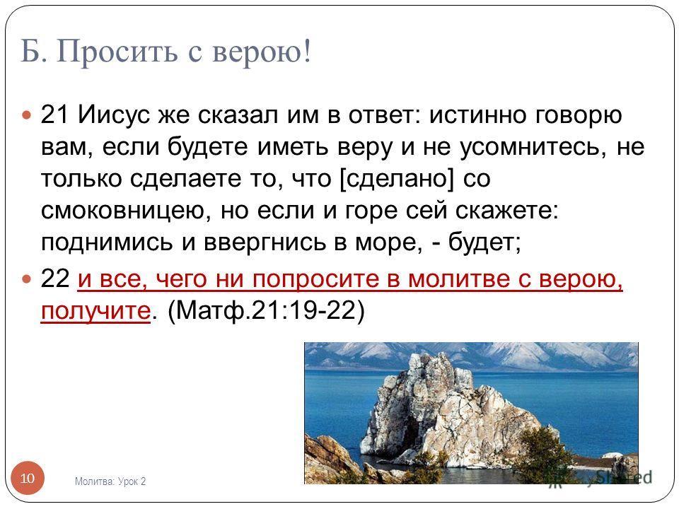 Б. Просить с верою! 21 Иисус же сказал им в ответ: истинно говорю вам, если будете иметь веру и не усомнитесь, не только сделаете то, что [сделано] со смоковницею, но если и горе сей скажете: поднимись и ввергнись в море, - будет; 22 и все, чего ни п