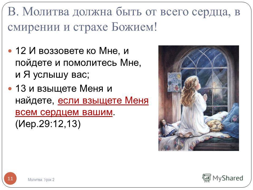 В. Молитва должна быть от всего сердца, в смирении и страхе Божием! 12 И воззовете ко Мне, и пойдете и помолитесь Мне, и Я услышу вас; 13 и взыщете Меня и найдете, если взыщете Меня всем сердцем вашим. (Иер.29:12,13) 11 Молитва : Урок 2