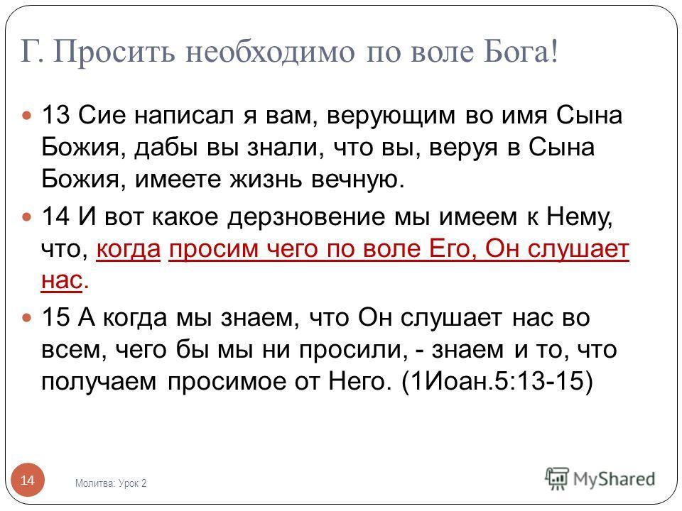 Г. Просить необходимо по воле Бога! 13 Сие написал я вам, верующим во имя Сына Божия, дабы вы знали, что вы, веруя в Сына Божия, имеете жизнь вечную. 14 И вот какое дерзновение мы имеем к Нему, что, когда просим чего по воле Его, Он слушает нас. 15 А
