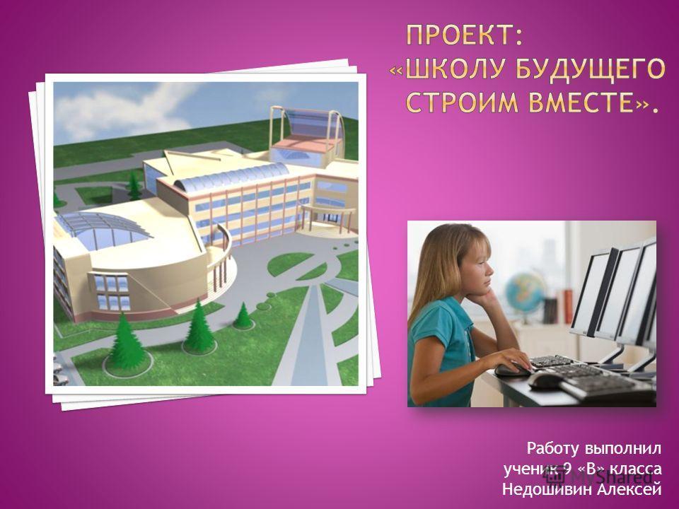 Работу выполнил ученик 9 «В» класса Недошивин Алексей