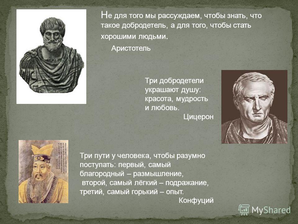 Три добродетели украшают душу: красота, мудрость и любовь. Цицерон Три пути у человека, чтобы разумно поступать: первый, самый благородный – размышление, второй, самый лёгкий – подражание, третий, самый горький – опыт. Конфуций Н е для того мы рассуж