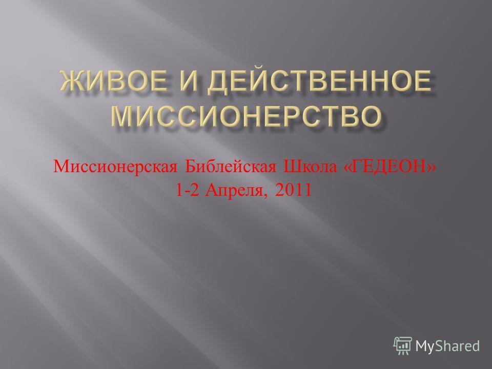 Миссионерская Библейская Школа « Г E ДЕОН » 1-2 Апреля, 2011