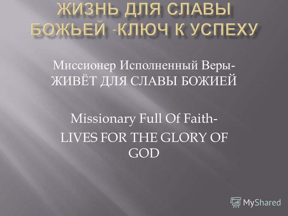 Миссионер Исполненный Веры - ЖИВЁТ ДЛЯ СЛАВЫ БОЖИЕЙ Missionary Full Of Faith- LIVES FOR THE GLORY OF GOD