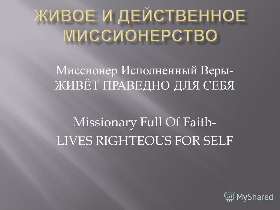 Миссионер Исполненный Веры - ЖИВЁ T ПРАВЕДНО ДЛЯ СЕБЯ Missionary Full Of Faith- LIV Е S RIGHTEOUS FOR SELF