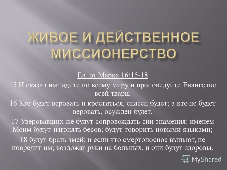 Ев. от Марка 16:15-18 15 И сказал им : идите по всему миру и проповедуйте Евангелие всей твари. 16 Кто будет веровать и креститься, спасен будет ; а кто не будет веровать, осужден будет. 17 Уверовавших же будут сопровождать сии знамения : именем Моим