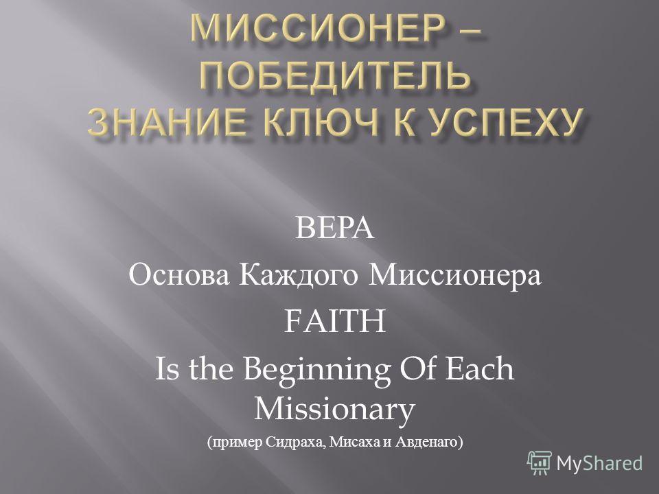ВЕРА Основа Каждого Миссионера FAITH Is the Beginning Of Each Missionary ( пример Сидраха, Мисаха и Авденаго )