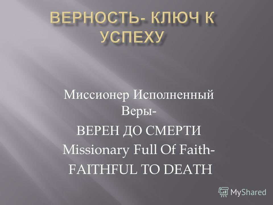 Миссионер Исполненный Веры - ВЕРЕН ДО СМЕРТИ Missionary Full Of Faith- FAITHFUL TO DEATH