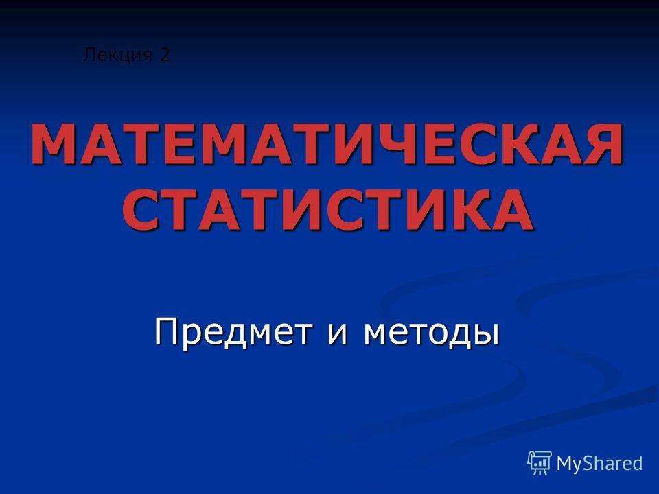 МАТЕМАТИЧЕСКАЯ СТАТИСТИКА Предмет и методы Лекция 2