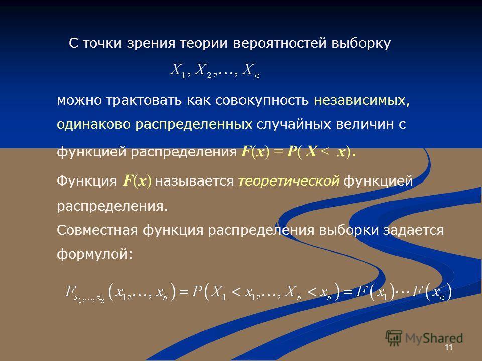 11 С точки зрения теории вероятностей выборку можно трактовать как совокупность независимых, одинаково распределенных случайных величин с функцией распределения F(x) = P( X < x). Функция F(x) называется теоретической функцией распределения. Совместна