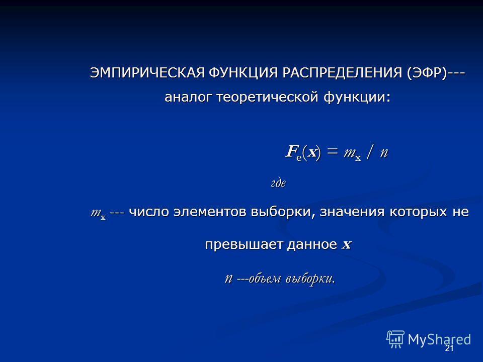 21 ЭМПИРИЧЕСКАЯ ФУНКЦИЯ РАСПРЕДЕЛЕНИЯ (ЭФР)--- аналог теоретической функции: F e (x) = m x / n где m x --- число элементов выборки, значения которых не превышает данное x n ---объем выборки.