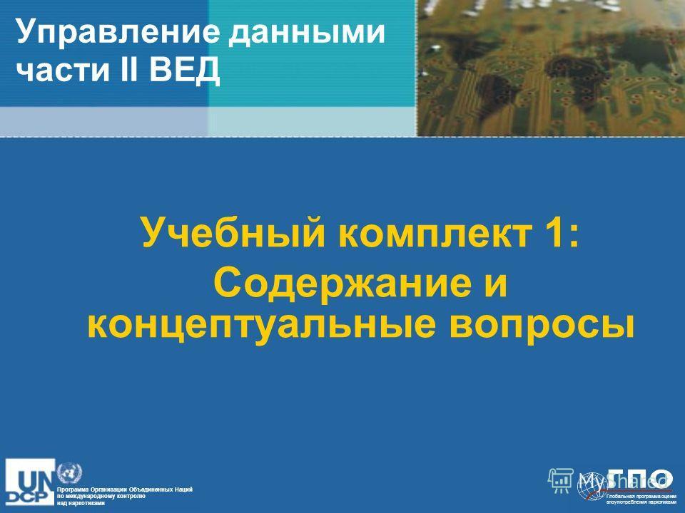 Глобальная программа оценки злоупотребления наркотиками Программа Организации Объединенных Наций по международному контролю над наркотиками Управление данными части II ВЕД Учебный комплект 1: Содержание и концептуальные вопросы