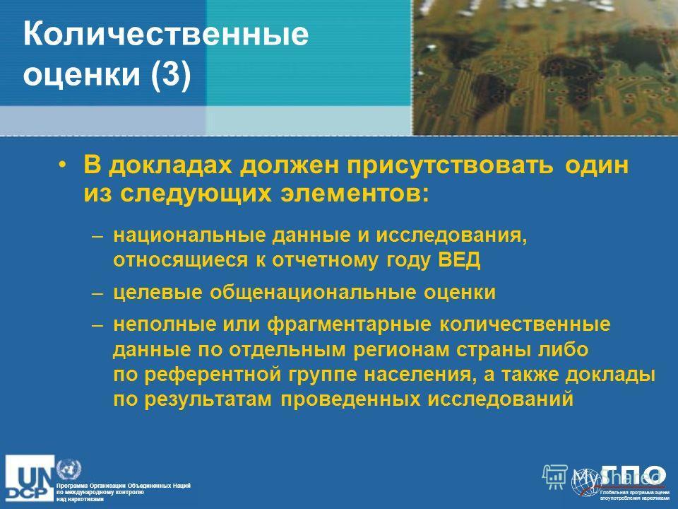 Программа Организации Объединенных Наций по международному контролю над наркотиками Глобальная программа оценки злоупотребления наркотиками Количественные оценки (3) В докладах должен присутствовать один из следующих элементов: –национальные данные и