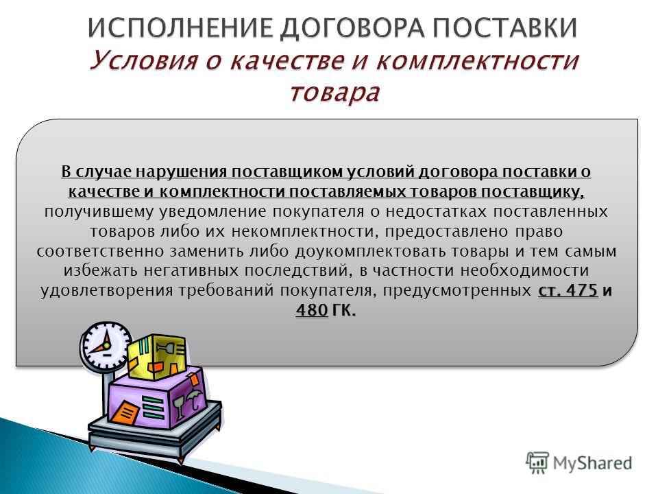 ст. 475 и 480 ГК. В случае нарушения поставщиком условий договора поставки о качестве и комплектности поставляемых товаров поставщику, получившему уведомление покупателя о недостатках поставленных товаров либо их некомплектности, предоставлено право