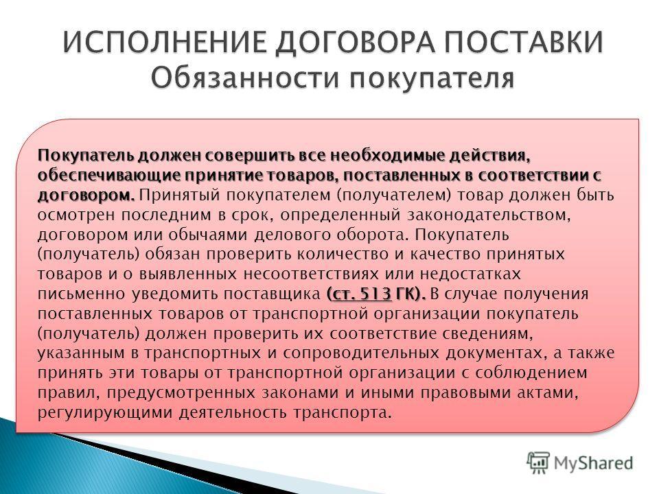 Покупатель должен совершить все необходимые действия, обеспечивающие принятие товаров, поставленных в соответствии с договором. (ст. 513 ГК). Покупатель должен совершить все необходимые действия, обеспечивающие принятие товаров, поставленных в соотве
