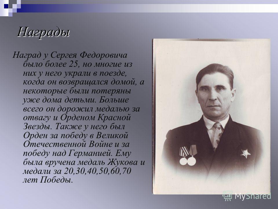 Награды Наград у Сергея Федоровича было более 25, но многие из них у него украли в поезде, когда он возвращался домой, а некоторые были потеряны уже дома детьми. Больше всего он дорожил медалью за отвагу и Орденом Красной Звезды. Также у него был Орд