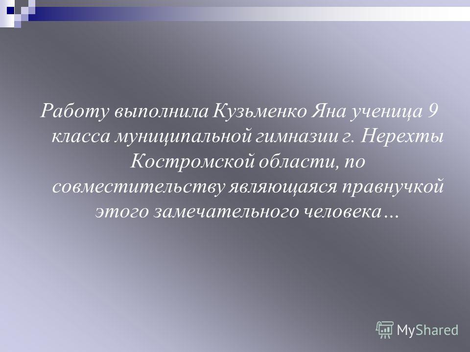 Работу выполнила Кузьменко Яна ученица 9 класса муниципальной гимназии г. Нерехты Костромской области, по совместительству являющаяся правнучкой этого замечательного человека…
