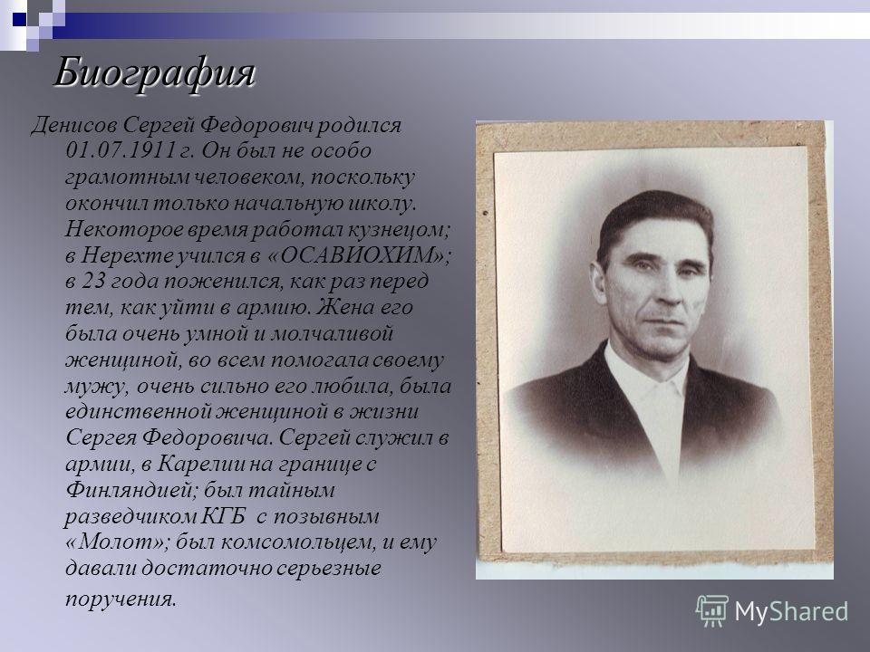 Биография Денисов Сергей Федорович родился 01.07.1911 г. Он был не особо грамотным человеком, поскольку окончил только начальную школу. Некоторое время работал кузнецом; в Нерехте учился в «ОСАВИОХИМ»; в 23 года поженился, как раз перед тем, как уйти