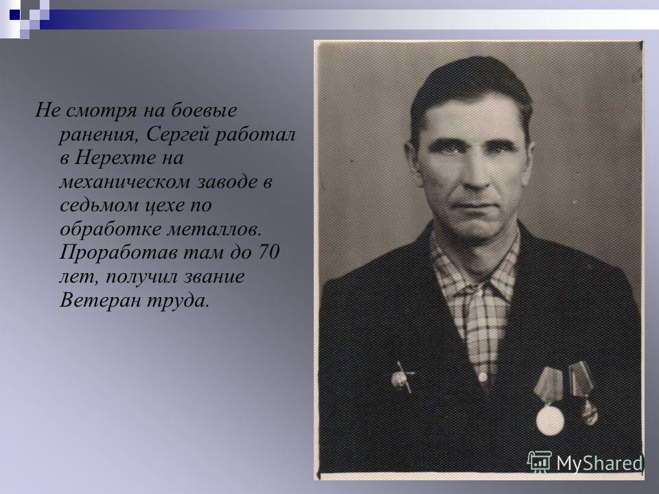 Не смотря на боевые ранения, Сергей работал в Нерехте на механическом заводе в седьмом цехе по обработке металлов. Проработав там до 70 лет, получил звание Ветеран труда.