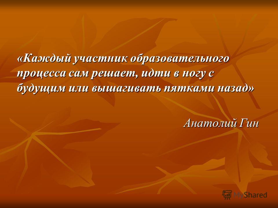 «Каждый участник образовательного процесса сам решает, идти в ногу с будущим или вышагивать пятками назад» Анатолий Гин Анатолий Гин