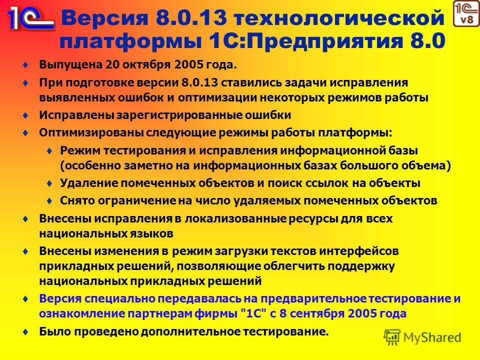 Версия 8.0.13 технологической платформы 1С:Предприятия 8.0 Выпущена 20 октября 2005 года. При подготовке версии 8.0.13 ставились задачи исправления выявленных ошибок и оптимизации некоторых режимов работы Исправлены зарегистрированные ошибки Оптимизи