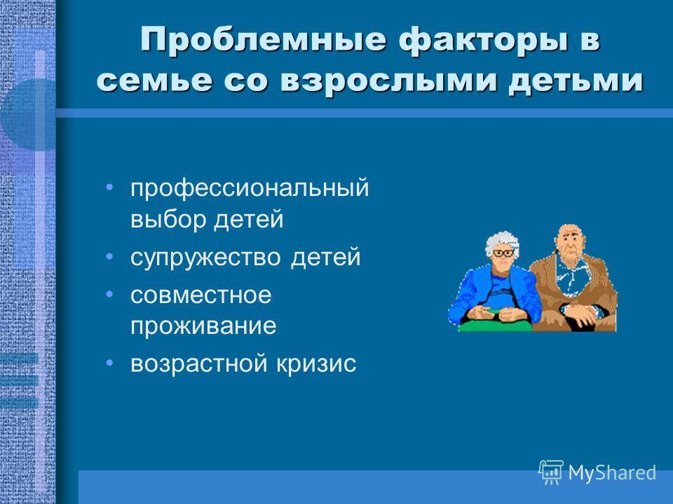 Проблемные факторы в семье со взрослыми детьми профессиональный выбор детей супружество детей совместное проживание возрастной кризис