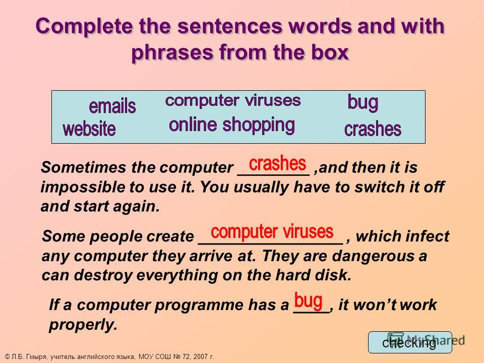 Complete the sentences words and with phrases from the box Sometimes the computer ________,and then it is impossible to use it. You usually have to switch it off and start again. Some people create ________________, which infect any computer they arr