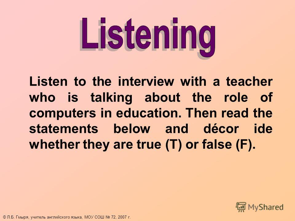 Listen to the interview with a teacher who is talking about the role of computers in education. Then read the statements below and décor ide whether they are true (T) or false (F). © Л.Б. Гмыря, учитель английского языка, МОУ СОШ 72, 2007 г.