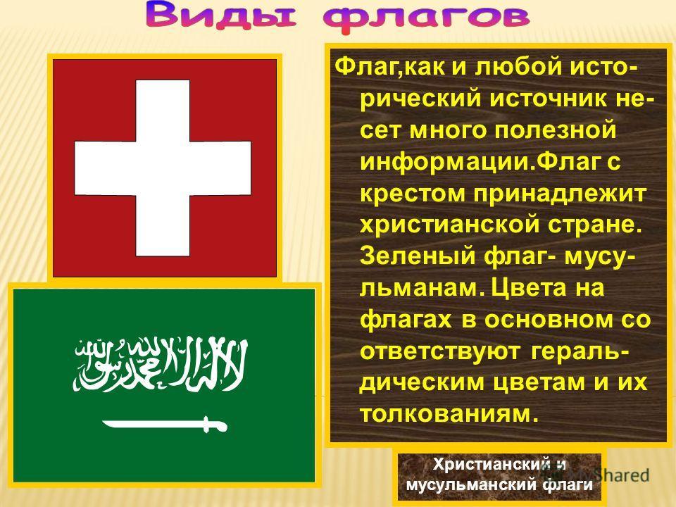 Флаг,как и любой исто- рический источник не- сет много полезной информации.Флаг с крестом принадлежит христианской стране. Зеленый флаг- мусу- льманам. Цвета на флагах в основном со ответствуют гераль- дическим цветам и их толкованиям. Христианский и