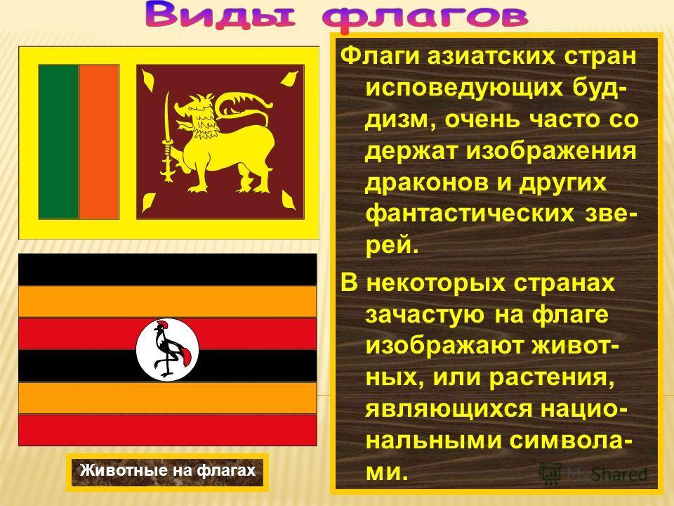 Флаги азиатских стран исповедующих буд- дизм, очень часто со держат изображения драконов и других фантастических зве- рей. В некоторых странах зачастую на флаге изображают живот- ных, или растения, являющихся нацио- нальными символа- ми. Животные на