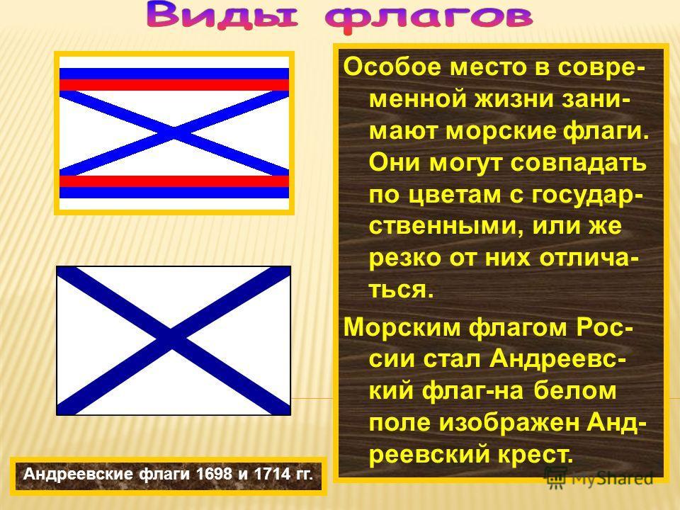 Особое место в совре- менной жизни зани- мают морские флаги. Они могут совпадать по цветам с государ- ственными, или же резко от них отлича- ться. Морским флагом Рос- сии стал Андреевс- кий флаг-на белом поле изображен Анд- реевский крест. Андреевски