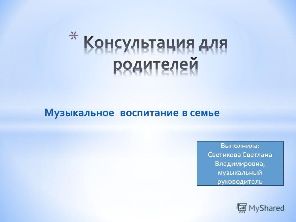 Музыкальное воспитание в семье Выполнила : Светикова Светлана Владимировна, музыкальный руководитель
