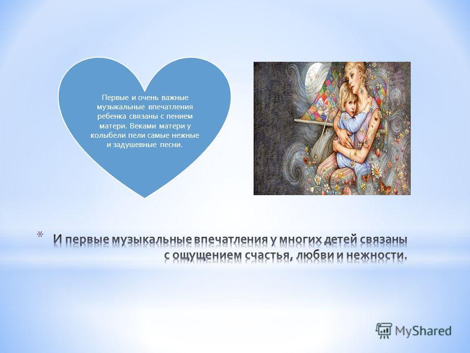 Первые и очень важные музыкальные впечатления ребенка связаны с пением матери. Веками матери у колыбели пели самые нежные и задушевные песни.
