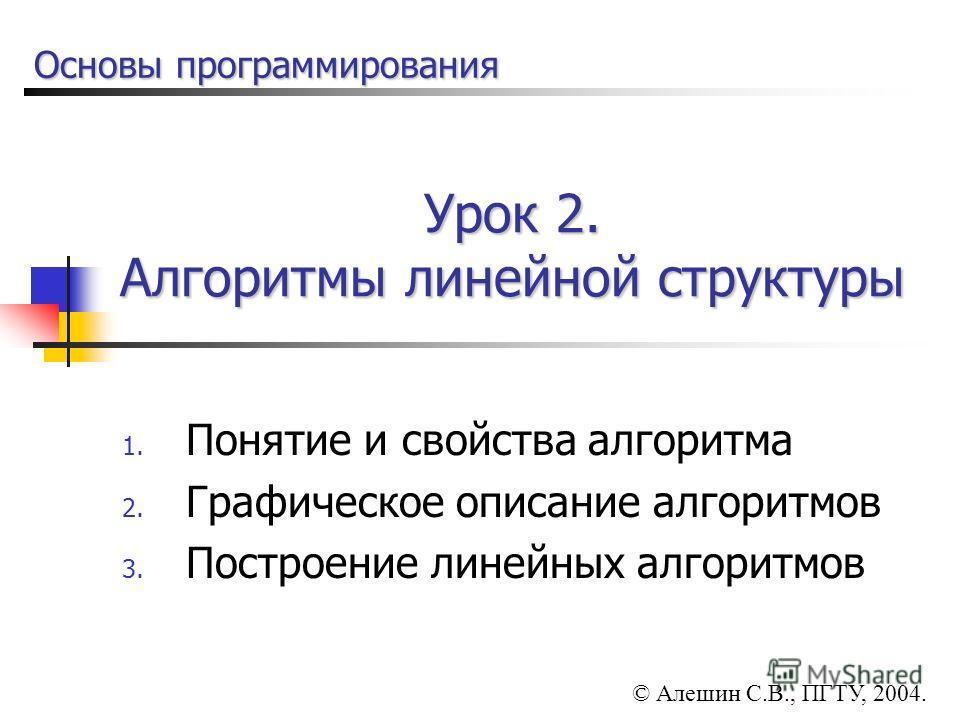 Урок 2. Алгоритмы линейной структуры 1. Понятие и свойства алгоритма 2. Графическое описание алгоритмов 3. Построение линейных алгоритмов © Алешин С.В., ПГТУ, 2004. Основы программирования