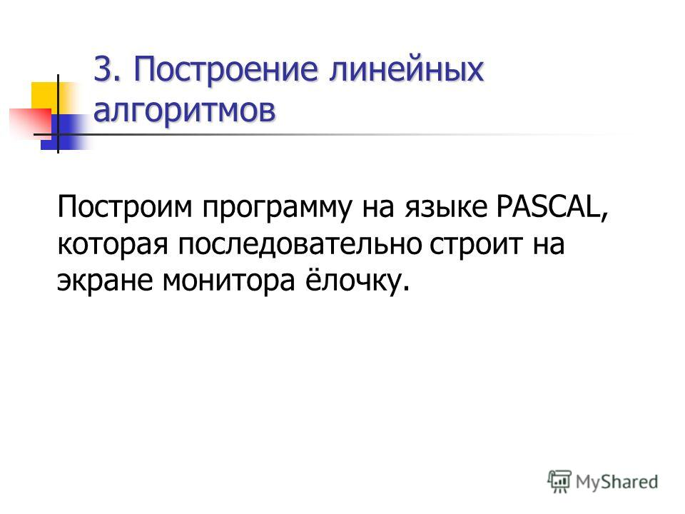 3. Построение линейных алгоритмов Построим программу на языке PASCAL, которая последовательно строит на экране монитора ёлочку.
