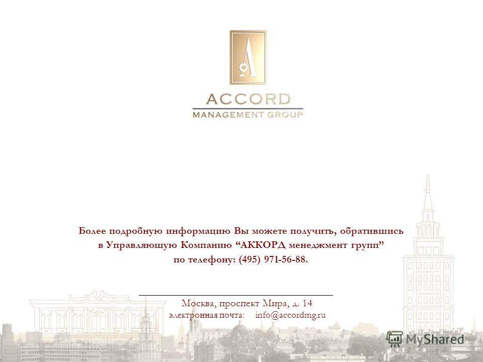 Москва, проспект Мира, д. 14 электронная почта: info@accordmg.ru Более подробную информацию Вы можете получить, обратившись в Управляющую Компанию АККОРД менеджмент групп по телефону: (495) 971-56-88.