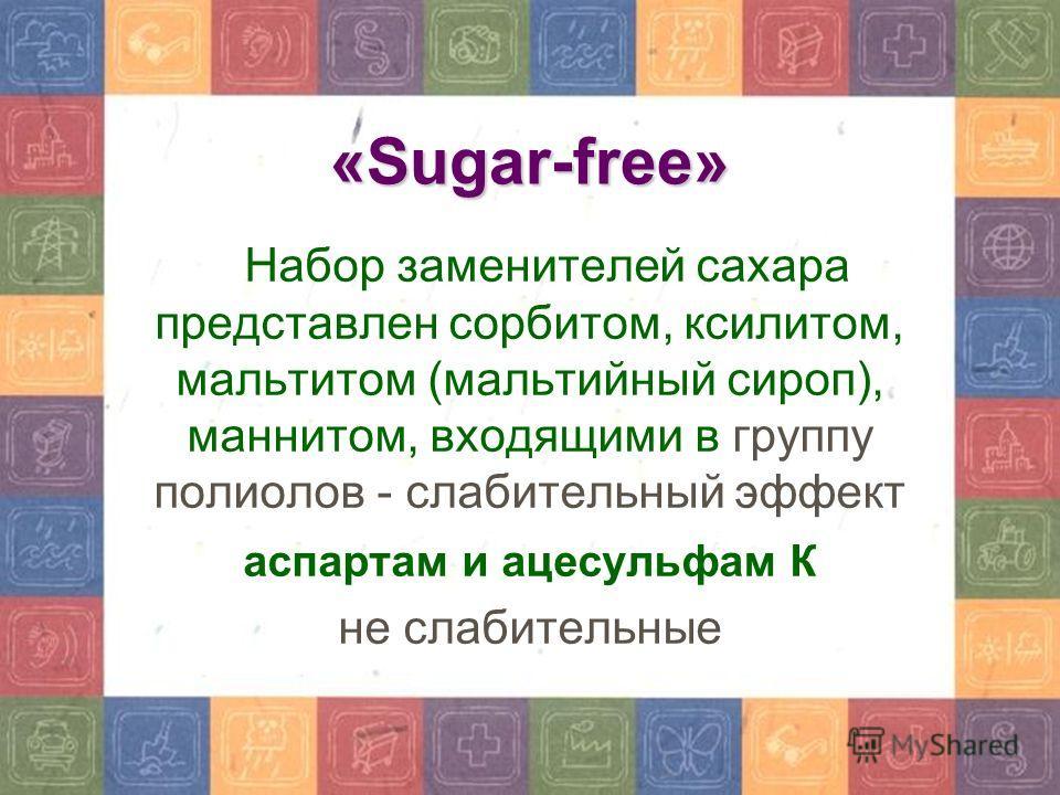 «Sugar-free» Набор заменителей сахара представлен сорбитом, ксилитом, мальтитом (мальтийный сироп), маннитом, входящими в группу полиолов - слабительный эффект аспартам и ацесульфам К не слабительные