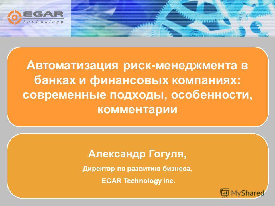 Автоматизация риск-менеджмента в банках и финансовых компаниях: современные подходы, особенности, комментарии Александр Гогуля, Директор по развитию бизнеса, EGAR Technology Inc.