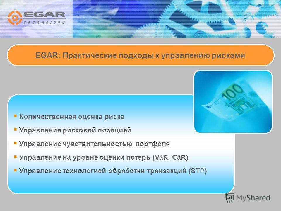 EGAR: Практические подходы к управлению рисками Количественная оценка риска Управление рисковой позицией Управление чувствительностью портфеля Управление на уровне оценки потерь (VaR, CaR) Управление технологией обработки транзакций (STP)
