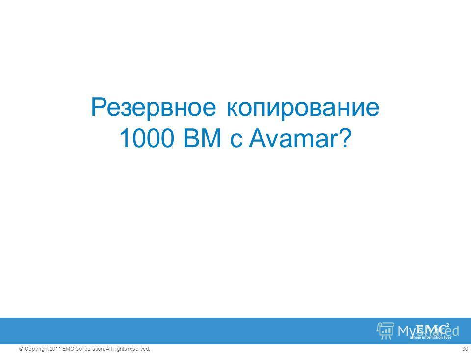30© Copyright 2011 EMC Corporation. All rights reserved. Резервное копирование 1000 ВМ с Avamar?